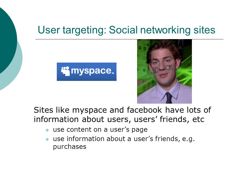 User targeting: Social networking sites Sites like myspace and facebook have lots of information about users, users' friends, etc use content on a user's page use information about a user's friends, e.g.
