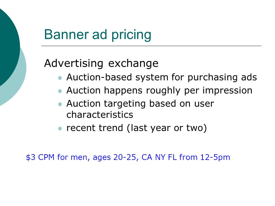 Banner ad pricing Advertising exchange Auction-based system for purchasing ads Auction happens roughly per impression Auction targeting based on user characteristics recent trend (last year or two) $3 CPM for men, ages 20-25, CA NY FL from 12-5pm