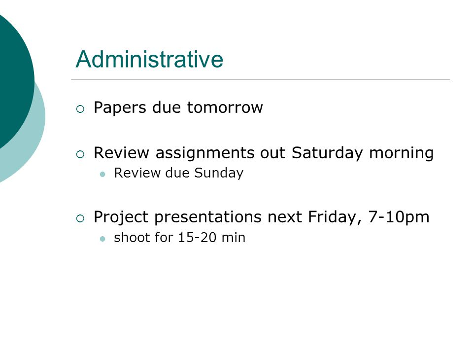 Administrative  Papers due tomorrow  Review assignments out Saturday morning Review due Sunday  Project presentations next Friday, 7-10pm shoot for 15-20 min