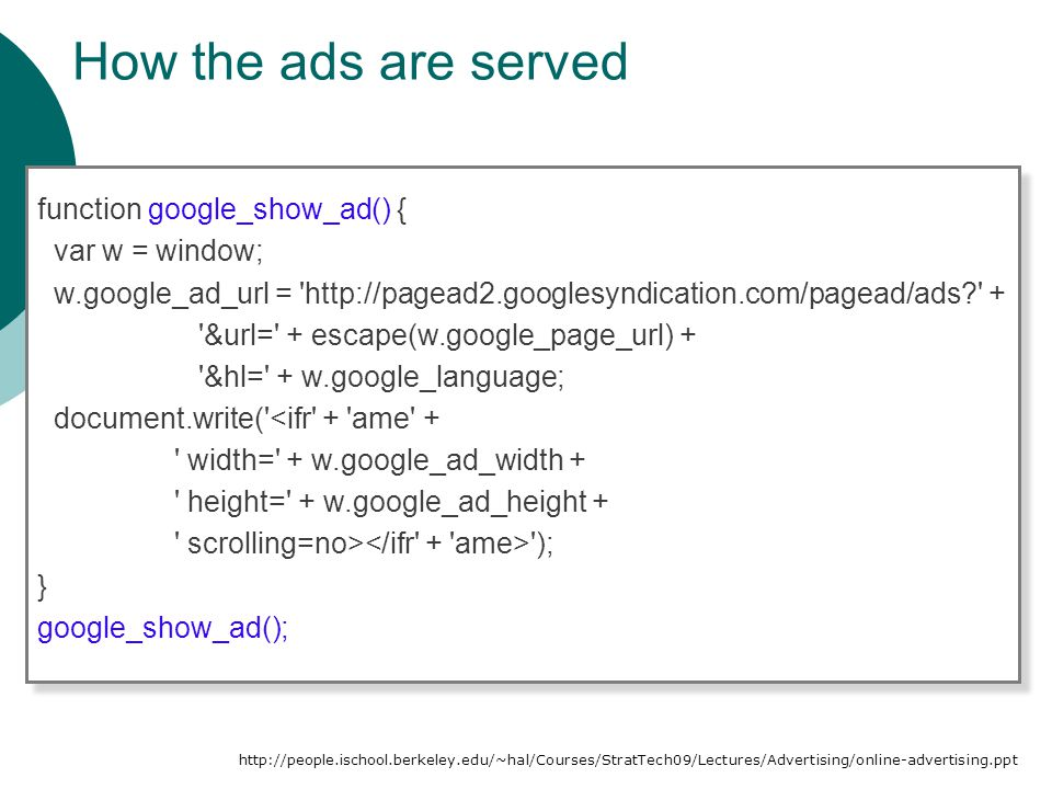 How the ads are served function google_show_ad() { var w = window; w.google_ad_url = http://pagead2.googlesyndication.com/pagead/ads? + &url= + escape(w.google_page_url) + &hl= + w.google_language; document.write( <ifr + ame + width= + w.google_ad_width + height= + w.google_ad_height + scrolling=no> ); } google_show_ad(); function google_show_ad() { var w = window; w.google_ad_url = http://pagead2.googlesyndication.com/pagead/ads? + &url= + escape(w.google_page_url) + &hl= + w.google_language; document.write( <ifr + ame + width= + w.google_ad_width + height= + w.google_ad_height + scrolling=no> ); } google_show_ad(); http://people.ischool.berkeley.edu/~hal/Courses/StratTech09/Lectures/Advertising/online-advertising.ppt