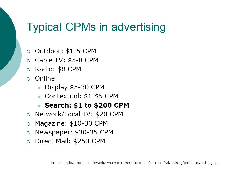 Typical CPMs in advertising  Outdoor: $1-5 CPM  Cable TV: $5-8 CPM  Radio: $8 CPM  Online Display $5-30 CPM Contextual: $1-$5 CPM Search: $1 to $200 CPM  Network/Local TV: $20 CPM  Magazine: $10-30 CPM  Newspaper: $30-35 CPM  Direct Mail: $250 CPM http://people.ischool.berkeley.edu/~hal/Courses/StratTech09/Lectures/Advertising/online-advertising.ppt