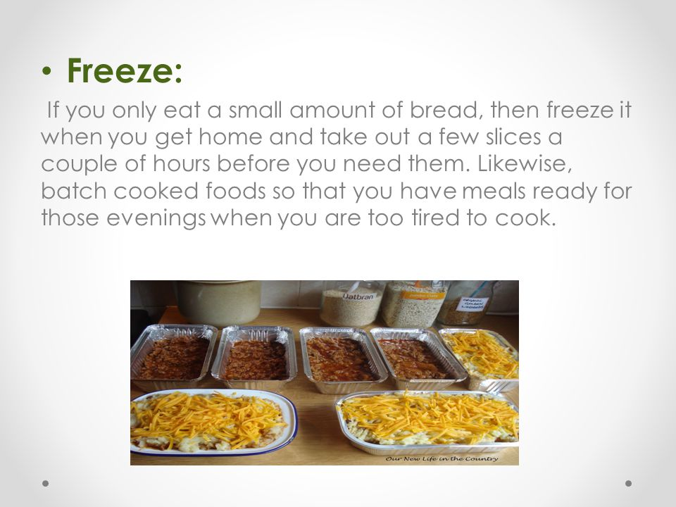 Freeze: If you only eat a small amount of bread, then freeze it when you get home and take out a few slices a couple of hours before you need them. Li
