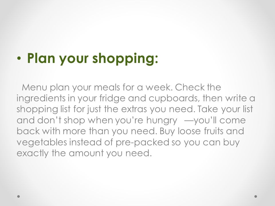 Plan your shopping: Menu plan your meals for a week. Check the ingredients in your fridge and cupboards, then write a shopping list for just the extra