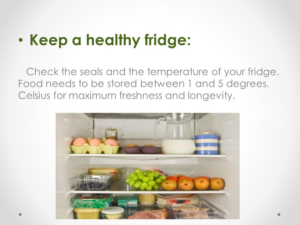 Keep a healthy fridge: Check the seals and the temperature of your fridge. Food needs to be stored between 1 and 5 degrees. Celsius for maximum freshn