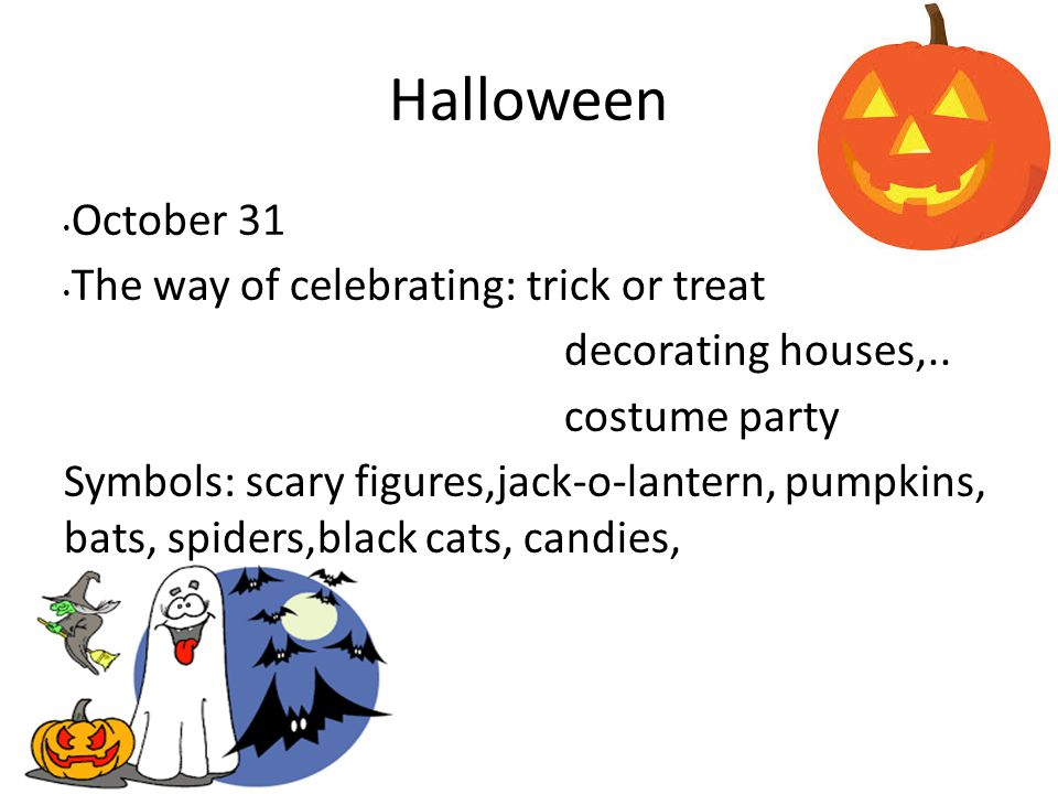 Halloween October 31 The way of celebrating: trick or treat decorating houses,..