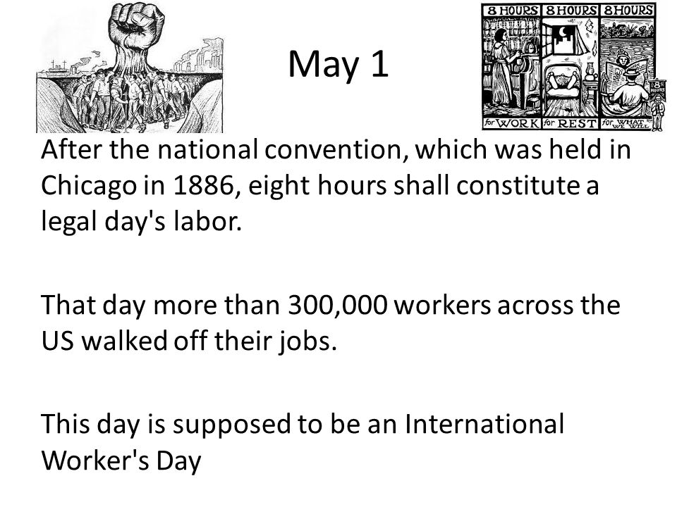 May 1 After the national convention, which was held in Chicago in 1886, eight hours shall constitute a legal day s labor.