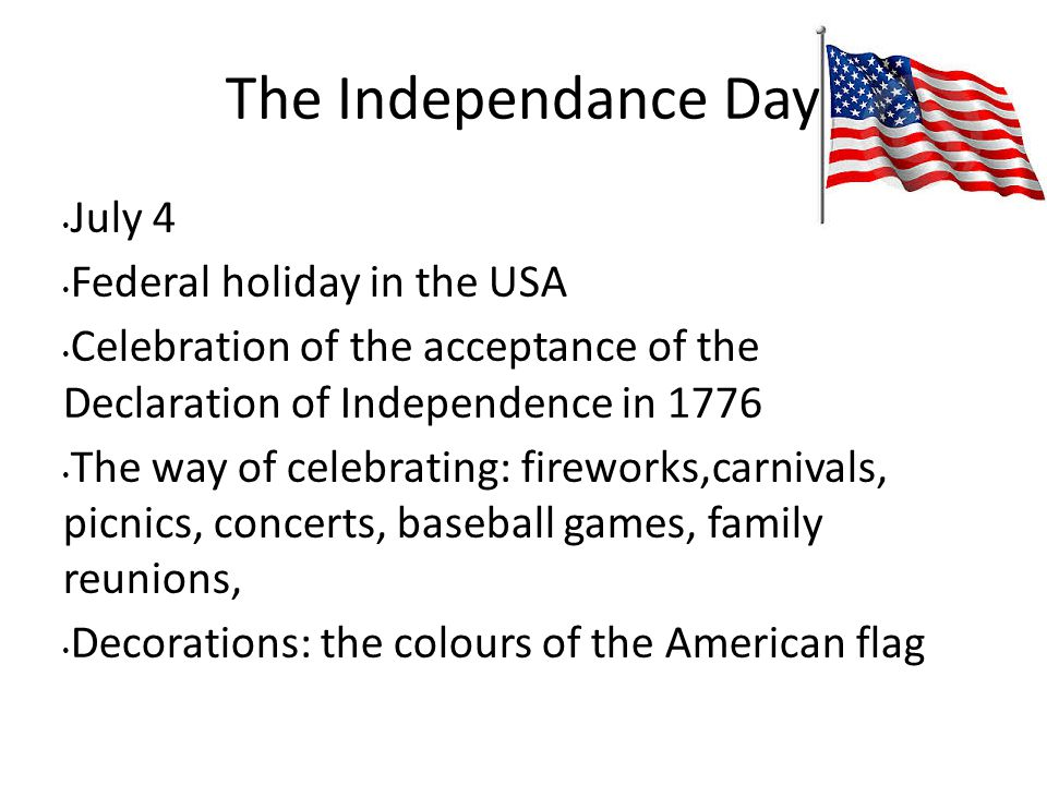 The Independance Day July 4 Federal holiday in the USA Celebration of the acceptance of the Declaration of Independence in 1776 The way of celebrating: fireworks,carnivals, picnics, concerts, baseball games, family reunions, Decorations: the colours of the American flag