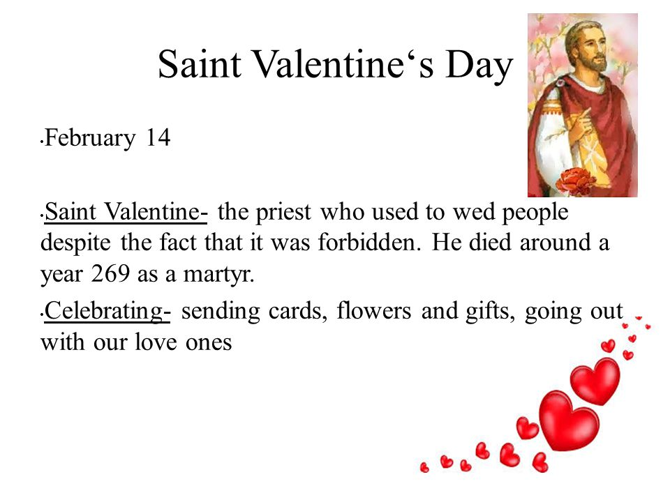 Saint Valentine's Day February 14 Saint Valentine- the priest who used to wed people despite the fact that it was forbidden.