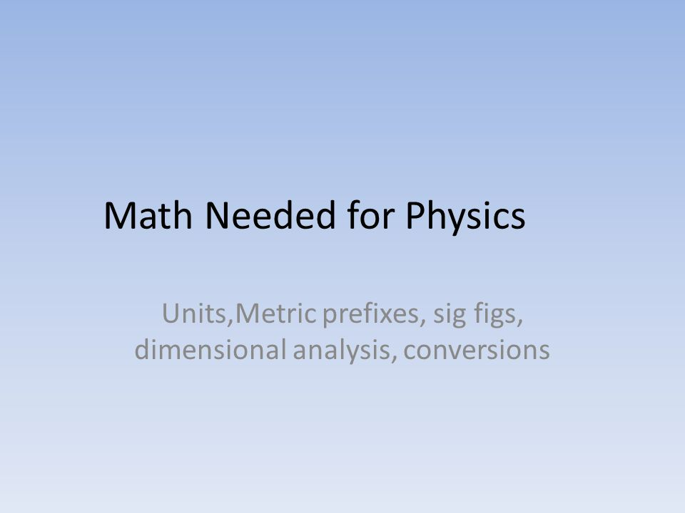 Math Needed for Physics Units,Metric prefixes, sig figs, dimensional analysis, conversions