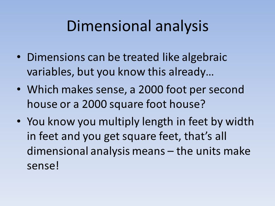 Dimensional analysis Dimensions can be treated like algebraic variables, but you know this already… Which makes sense, a 2000 foot per second house or a 2000 square foot house.