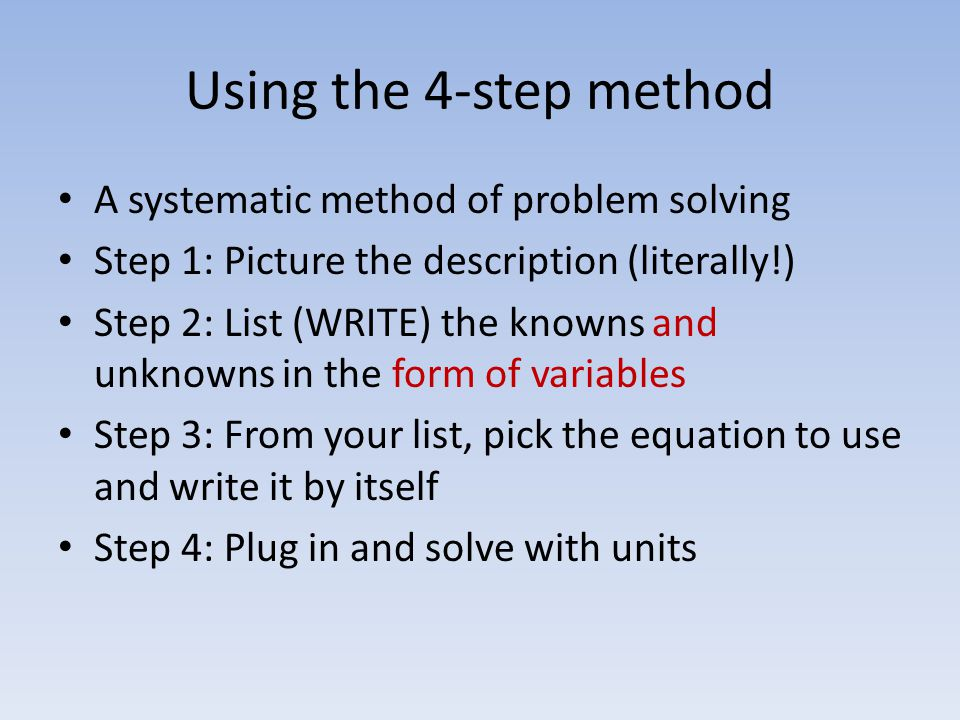 Using the 4-step method A systematic method of problem solving Step 1: Picture the description (literally!) Step 2: List (WRITE) the knowns and unknowns in the form of variables Step 3: From your list, pick the equation to use and write it by itself Step 4: Plug in and solve with units