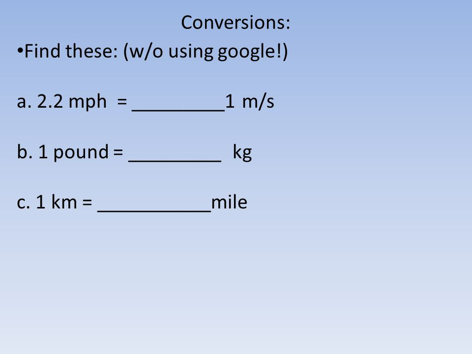 Conversions: Find these: (w/o using google!) a.2.2 mph = _________1 m/s b.
