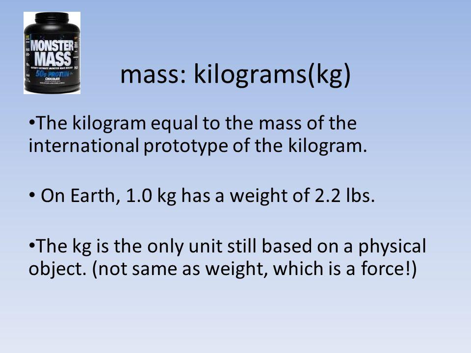 mass: kilograms(kg) The kilogram equal to the mass of the international prototype of the kilogram.