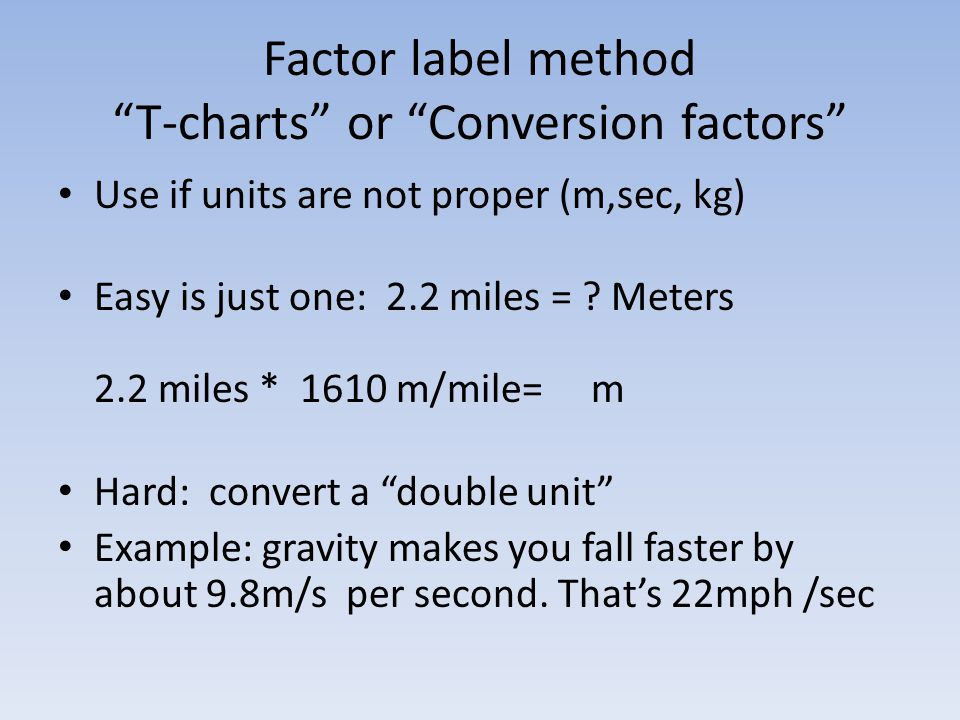 Factor label method T-charts or Conversion factors Use if units are not proper (m,sec, kg) Easy is just one: 2.2 miles = .