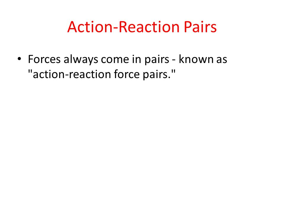 Action-Reaction Pairs Forces always come in pairs - known as action-reaction force pairs.