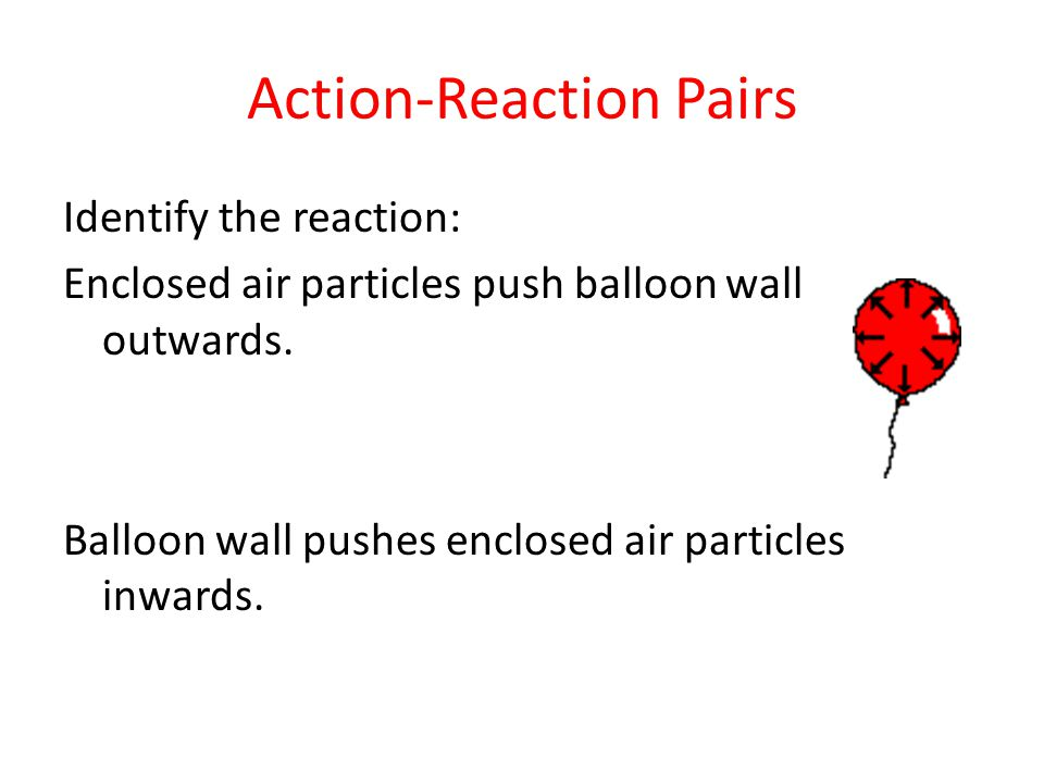 Action-Reaction Pairs Identify the reaction: Enclosed air particles push balloon wall outwards.