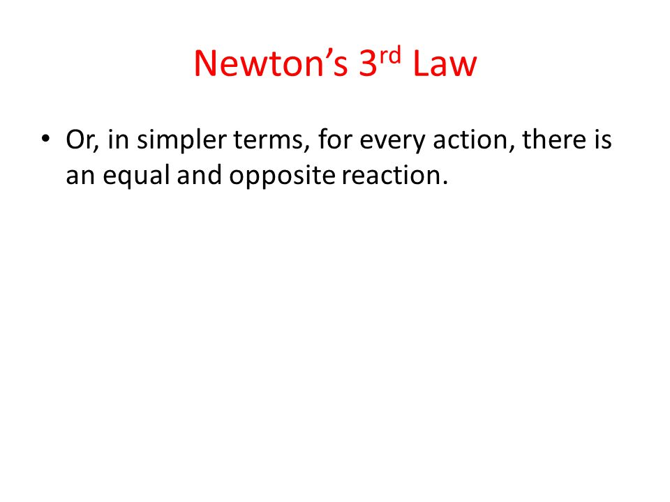 Newton's 3 rd Law Or, in simpler terms, for every action, there is an equal and opposite reaction.