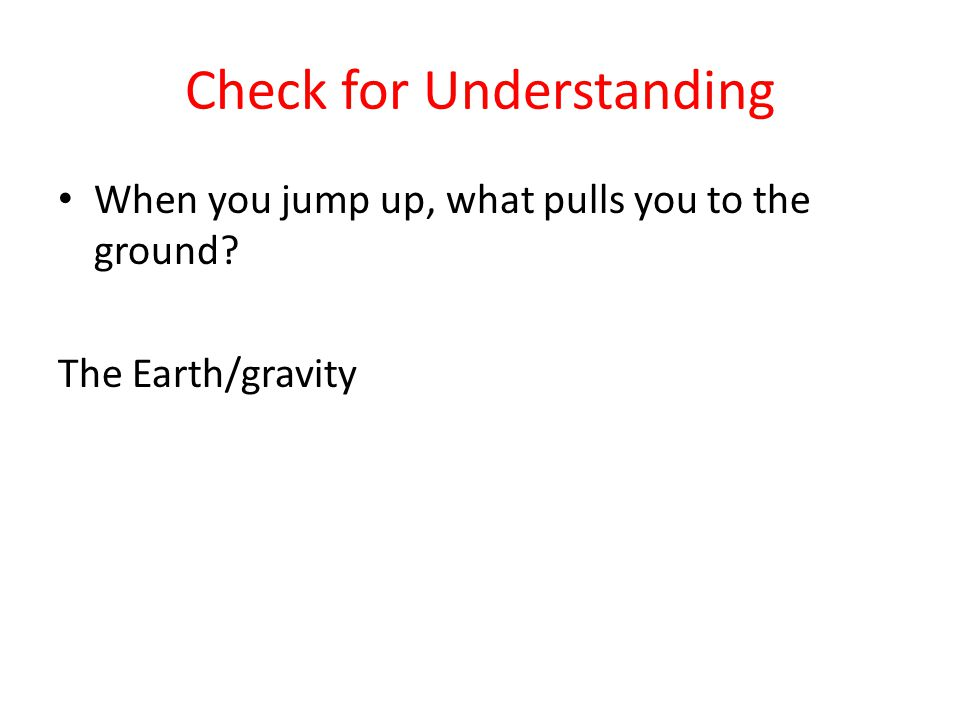 Check for Understanding When you jump up, what pulls you to the ground? The Earth/gravity