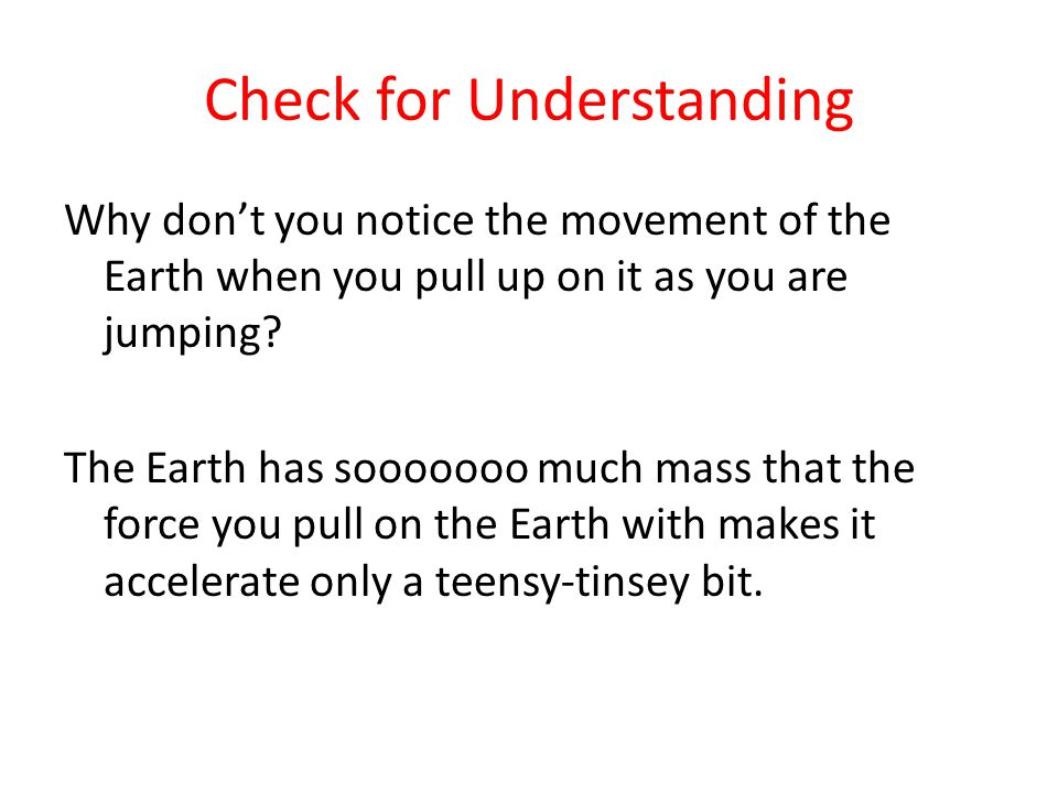 Check for Understanding Why don't you notice the movement of the Earth when you pull up on it as you are jumping.