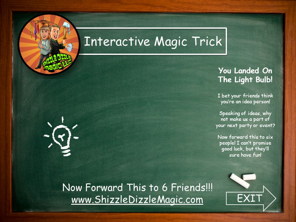 Now Forward This to 6 Friends!!! www.ShizzleDizzleMagic.com Interactive Magic Trick EXIT You Landed On The Light Bulb! I bet your friends think you're