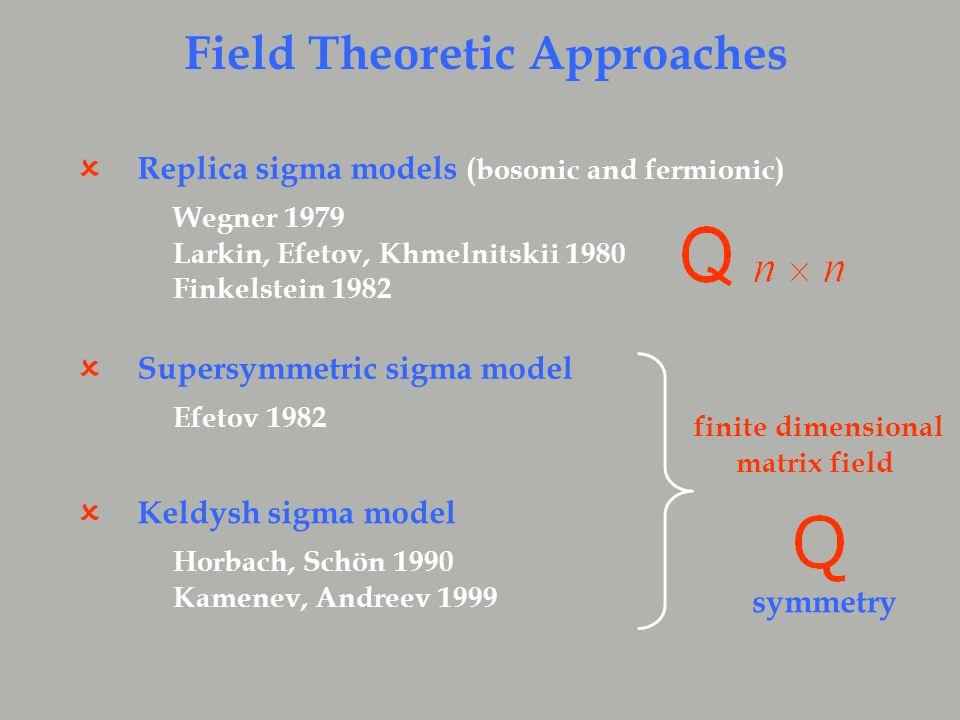 Replica sigma models (bosonic and fermionic)  Wegner 1979 Larkin, Efetov, Khmelnitskii 1980 Finkelstein 1982 Supersymmetric sigma model  Efetov 1982 Keldysh sigma model  Horbach, Schön 1990 Kamenev, Andreev 1999 Field Theoretic Approaches finite dimensional matrix field symmetry
