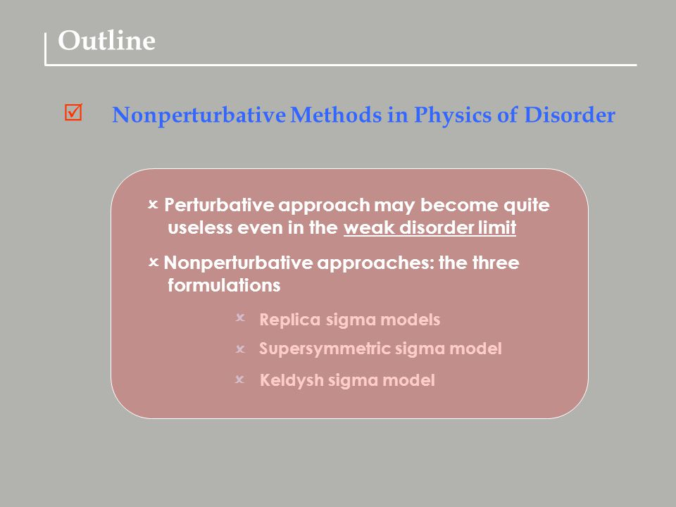 Outline Nonperturbative Methods in Physics of Disorder  Replica sigma models  Supersymmetric sigma model  Keldysh sigma model   Perturbative approach may become quite useless even in the weak disorder limit  Nonperturbative approaches: the three formulations