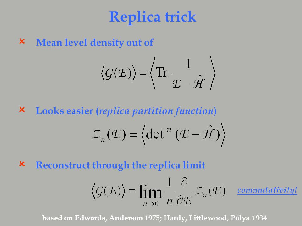 Replica trick Mean level density out of  Looks easier ( replica partition function )  Reconstruct through the replica limit  based on Edwards, Anderson 1975; Hardy, Littlewood, Pólya 1934 commutativity!
