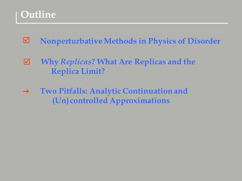  Two Pitfalls: Analytic Continuation and (Un) controlled Approximations Why Replicas ? What Are Replicas and the Replica Limit?  Outline Nonperturba
