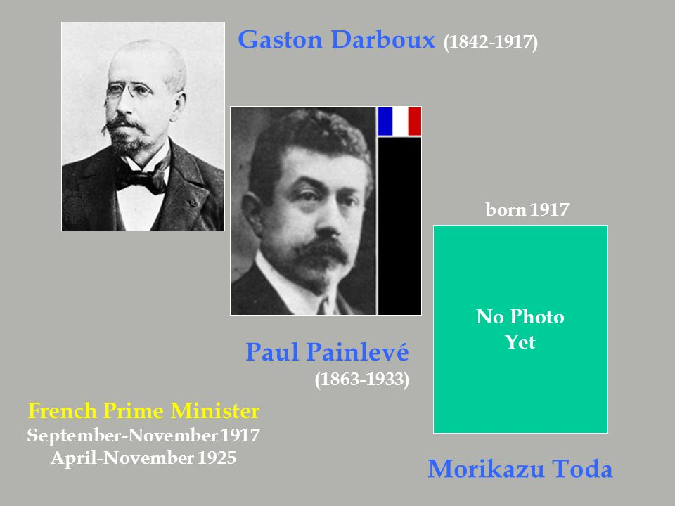 Paul Painlevé (1863-1933) Gaston Darboux ( 1842-1917) No Photo Yet Morikazu Toda born 1917 French Prime Minister September-November 1917 April-November 1925