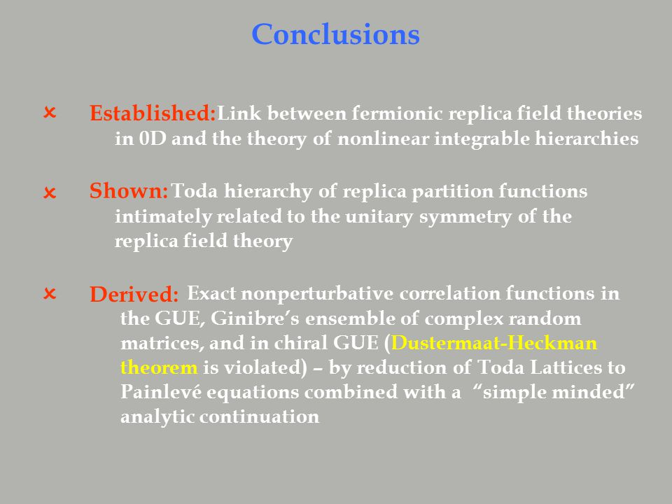 Established:  Conclusions Shown:  Derived:  Link between fermionic replica field theories in 0D and the theory of nonlinear integrable hierarchies Toda hierarchy of replica partition functions intimately related to the unitary symmetry of the replica field theory Exact nonperturbative correlation functions in the GUE, Ginibre's ensemble of complex random matrices, and in chiral GUE (Dustermaat-Heckman theorem is violated) – by reduction of Toda Lattices to Painlevé equations combined with a simple minded analytic continuation