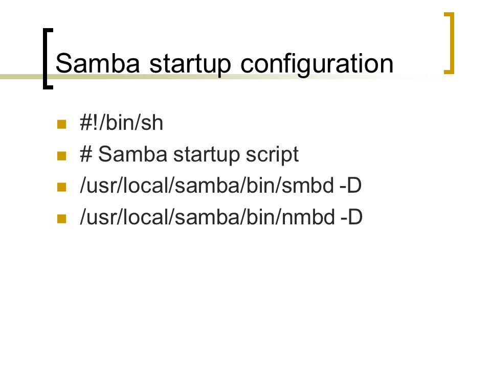 Samba startup configuration #!/bin/sh # Samba startup script /usr/local/samba/bin/smbd -D /usr/local/samba/bin/nmbd -D