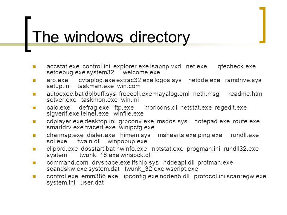 The windows directory accstat.exe control.ini explorer.exe isapnp.vxd net.exe qfecheck.exe setdebug.exe system32 welcome.exe arp.exe cvtaplog.exe extrac32.exe logos.sys netdde.exe ramdrive.sys setup.ini taskman.exe win.com autoexec.bat dblbuff.sys freecell.exe mayalog.eml neth.msg readme.htm setver.exe taskmon.exe win.ini calc.exe defrag.exe ftp.exe moricons.dll netstat.exe regedit.exe sigverif.exe telnet.exe winfile.exe cdplayer.exe desktop.ini grpconv.exe msdos.sys notepad.exe route.exe smartdrv.exe tracert.exe winipcfg.exe charmap.exe dialer.exe himem.sys mshearts.exe ping.exe rundll.exe sol.exe twain.dll winpopup.exe clipbrd.exe dosstart.bat hwinfo.exe nbtstat.exe progman.ini rundll32.exe system twunk_16.exe winsock.dll command.com drvspace.exe ifshlp.sys nddeapi.dll protman.exe scandskw.exe system.dat twunk_32.exe wscript.exe control.exe emm386.exe ipconfig.exe nddenb.dll protocol.ini scanregw.exe system.ini user.dat