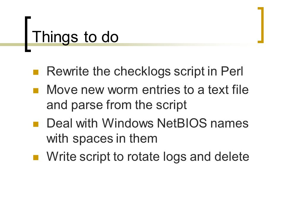 Things to do Rewrite the checklogs script in Perl Move new worm entries to a text file and parse from the script Deal with Windows NetBIOS names with