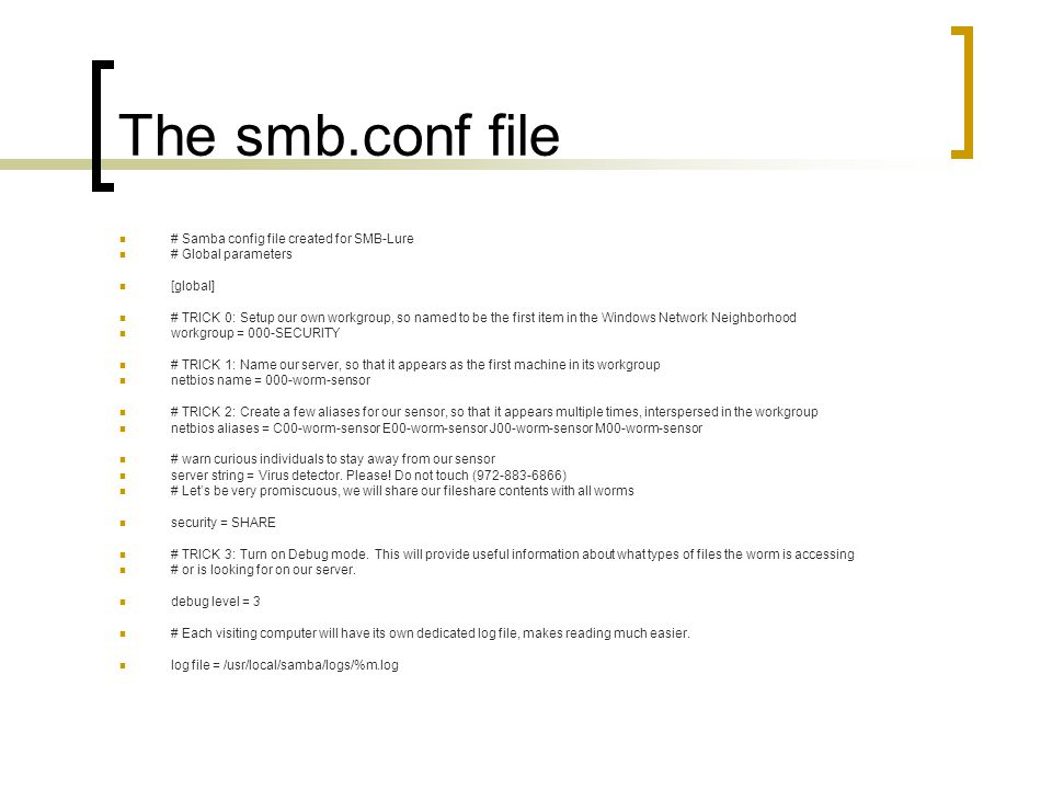 The smb.conf file # Samba config file created for SMB-Lure # Global parameters [global] # TRICK 0: Setup our own workgroup, so named to be the first item in the Windows Network Neighborhood workgroup = 000-SECURITY # TRICK 1: Name our server, so that it appears as the first machine in its workgroup netbios name = 000-worm-sensor # TRICK 2: Create a few aliases for our sensor, so that it appears multiple times, interspersed in the workgroup netbios aliases = C00-worm-sensor E00-worm-sensor J00-worm-sensor M00-worm-sensor # warn curious individuals to stay away from our sensor server string = Virus detector.