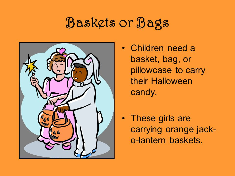 Baskets or Bags Children need a basket, bag, or pillowcase to carry their Halloween candy.