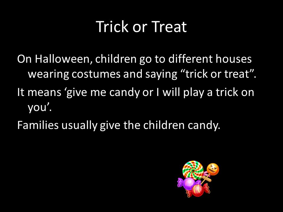 Trick or Treat On Halloween, children go to different houses wearing costumes and saying trick or treat .