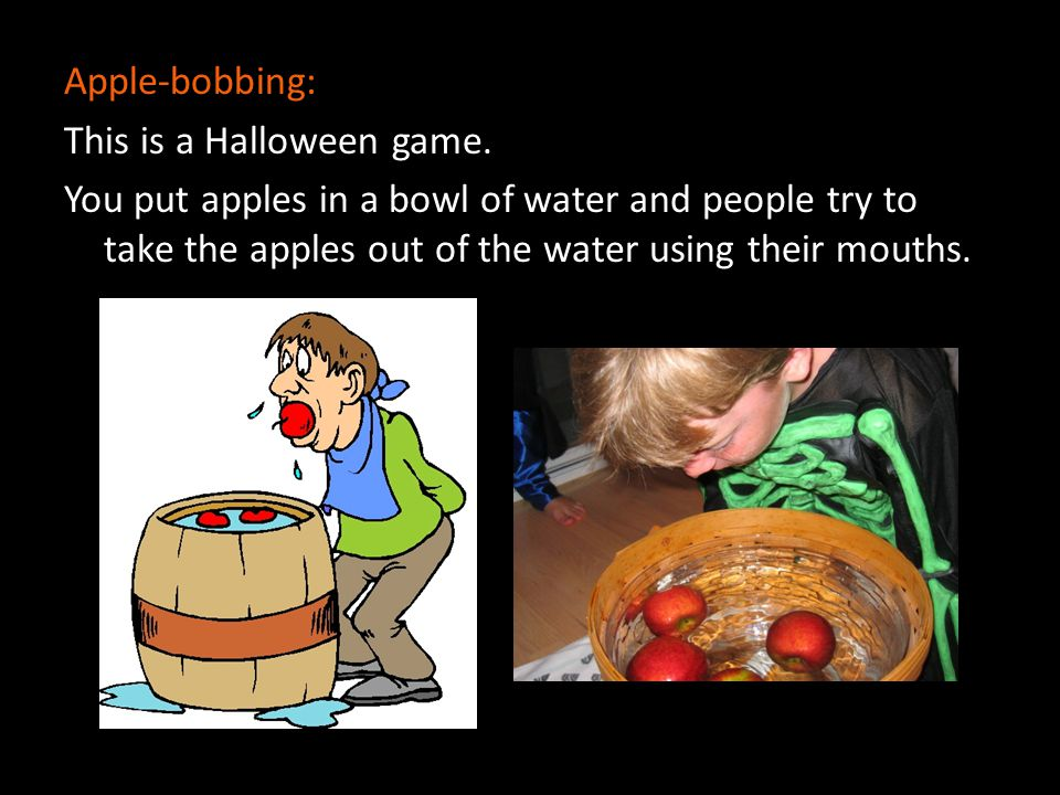 Apple-bobbing: This is a Halloween game.