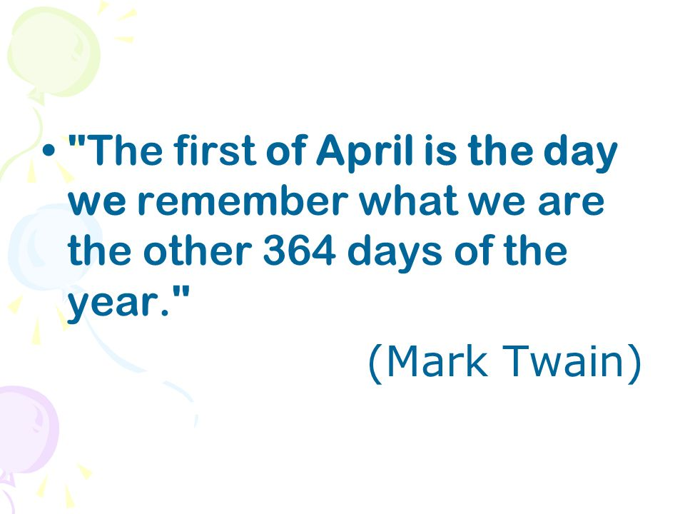 The first of April is the day we remember what we are the other 364 days of the year. (Mark Twain)