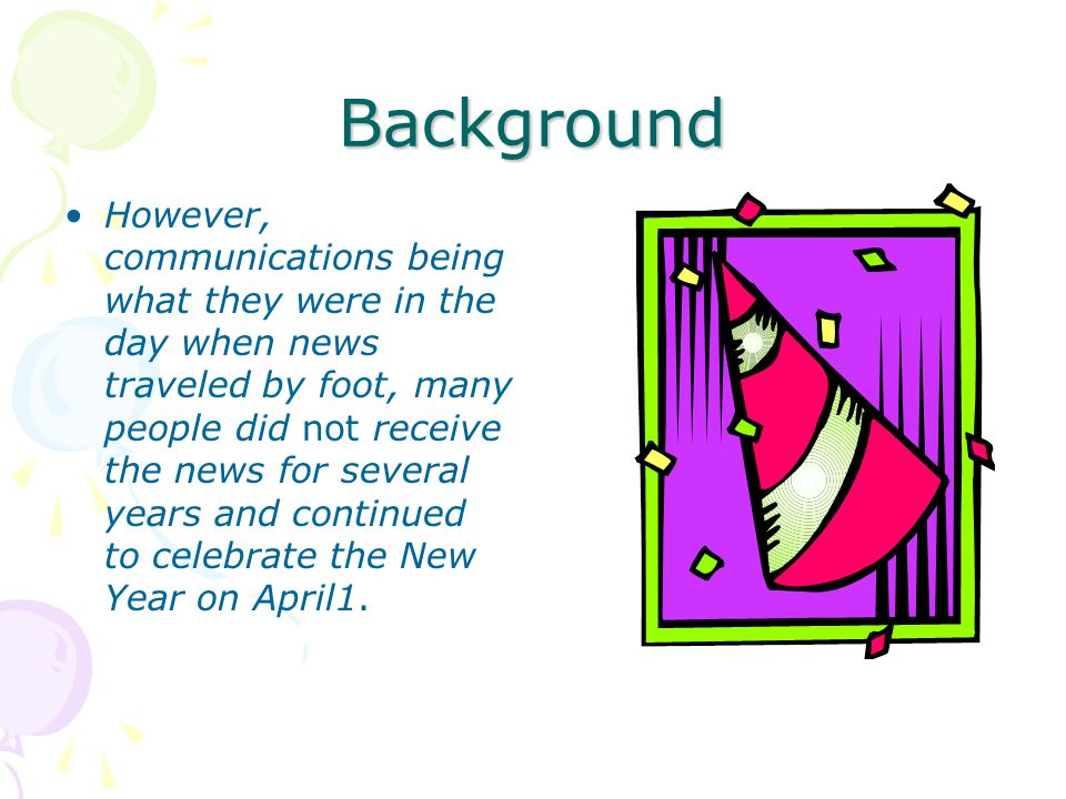 Background However, communications being what they were in the day when news traveled by foot, many people did not receive the news for several years and continued to celebrate the New Year on April1.
