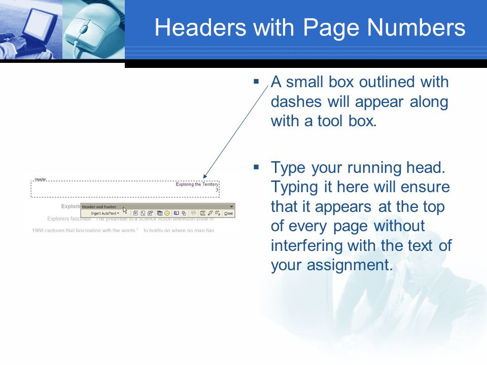 Headers with Page Numbers  A small box outlined with dashes will appear along with a tool box.  Type your running head. Typing it here will ensure t