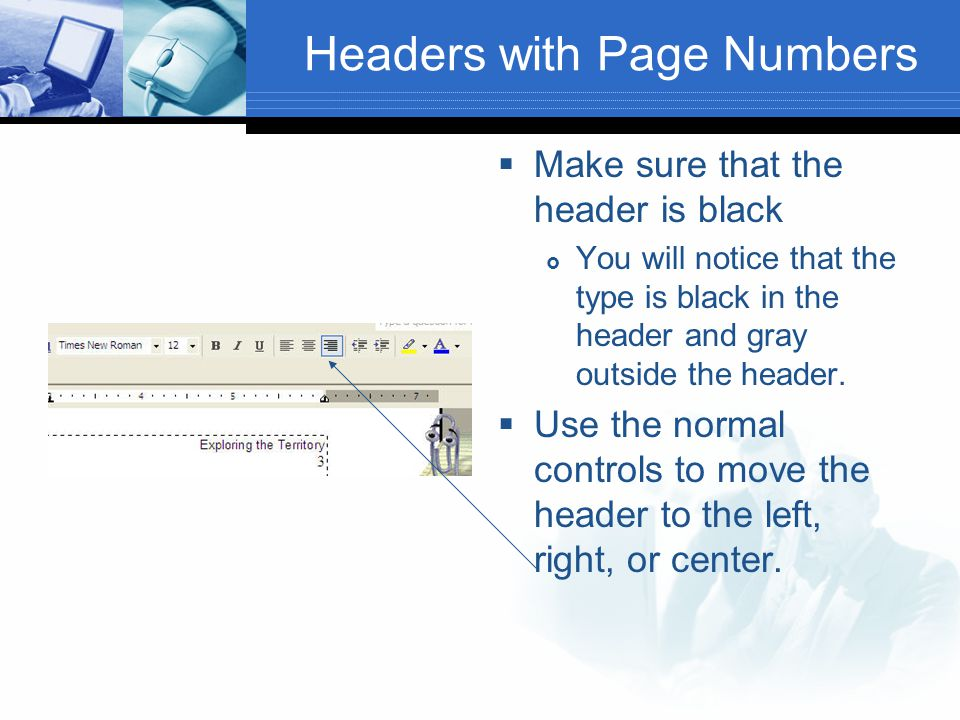 Headers with Page Numbers  Make sure that the header is black  You will notice that the type is black in the header and gray outside the header.  U