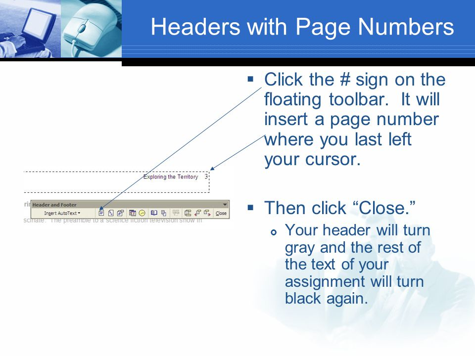 "Headers with Page Numbers  Click the # sign on the floating toolbar. It will insert a page number where you last left your cursor.  Then click ""Clos"