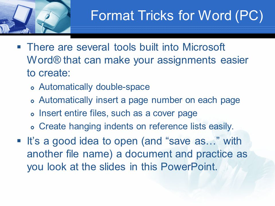 Format Tricks for Word (PC)  There are several tools built into Microsoft Word® that can make your assignments easier to create:  Automatically doub