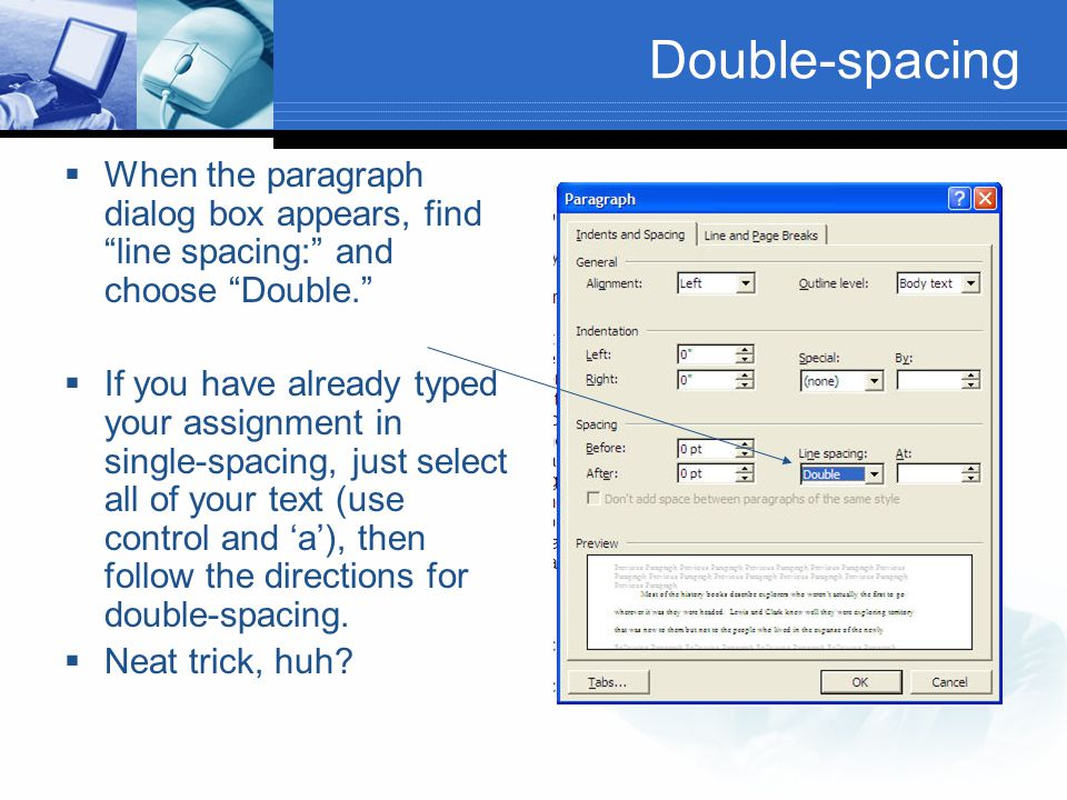 "Double-spacing  When the paragraph dialog box appears, find ""line spacing:"" and choose ""Double.""  If you have already typed your assignment in singl"