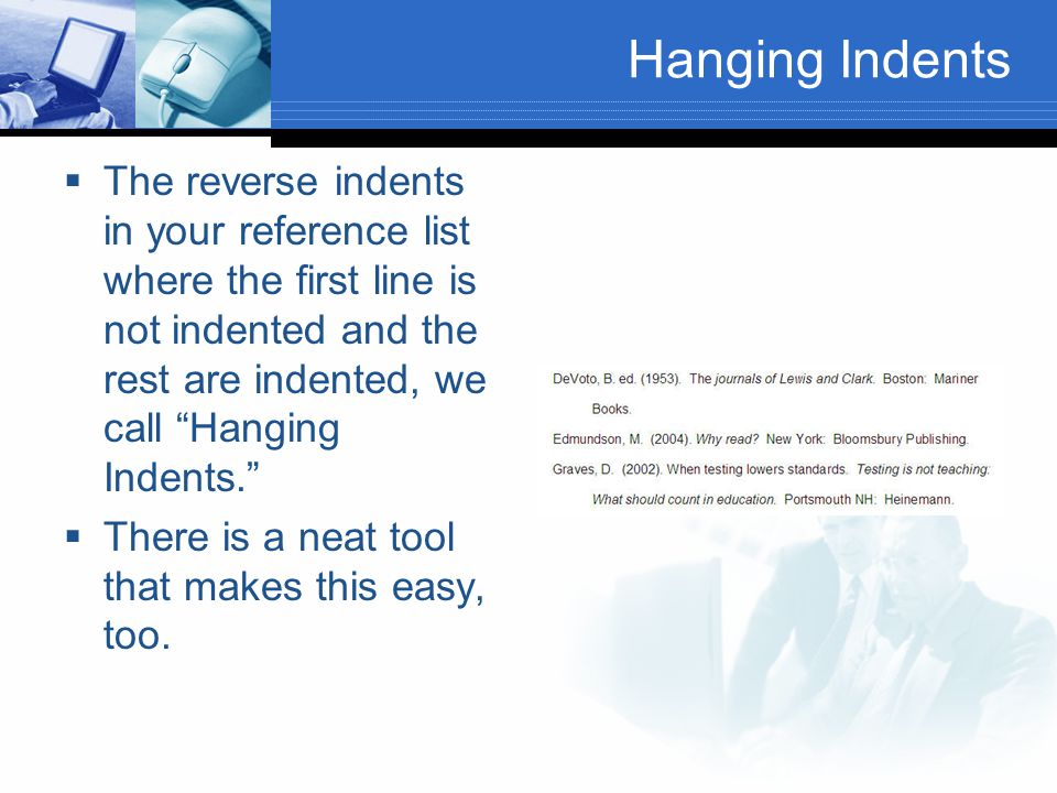 "Hanging Indents  The reverse indents in your reference list where the first line is not indented and the rest are indented, we call ""Hanging Indents."