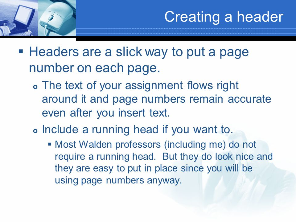 Creating a header  Headers are a slick way to put a page number on each page.  The text of your assignment flows right around it and page numbers re