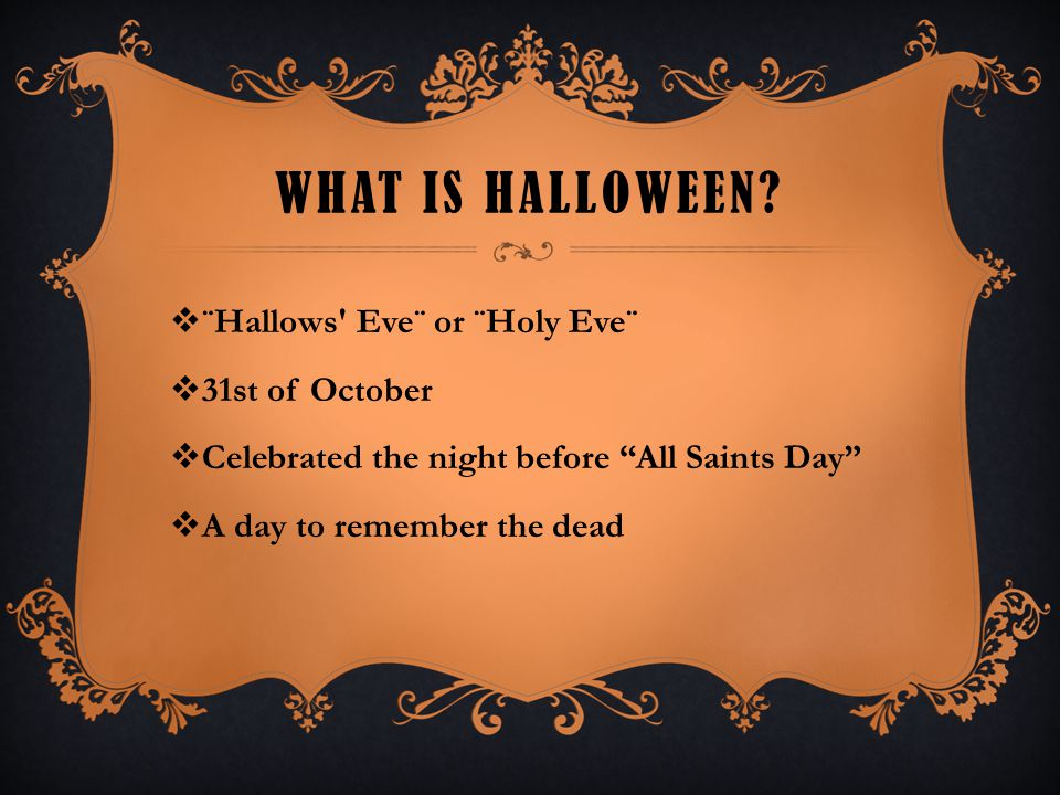 "WHAT IS HALLOWEEN?  ¨Hallows' Eve¨ or ¨Holy Eve¨  31st of October  Celebrated the night before ""All Saints Day""  A day to remember the dead"