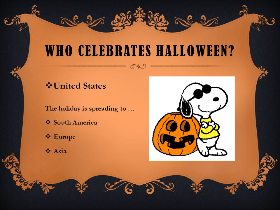 WHO CELEBRATES HALLOWEEN?  United States The holiday is spreading to …  South America  Europe  Asia