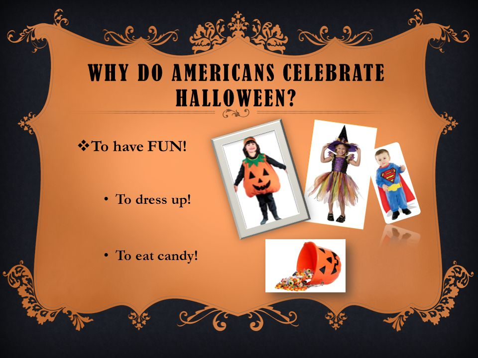 WHY DO AMERICANS CELEBRATE HALLOWEEN?  To have FUN! To dress up! To eat candy!