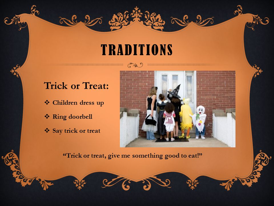 "TRADITIONS Trick or Treat:  Children dress up  Ring doorbell  Say trick or treat ""Trick or treat, give me something good to eat!"""